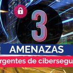 Tres amenazas emergentes de ciberseguridad